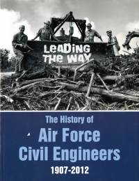 Leading The Way: The History of Air Force Civil Engineers, 1907-2012