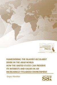 Maneuvering the Islamist-Secularist Divide in the Arab World: How the United States Can Preserve its Interests and Values in an Increasingly Polarized Environment