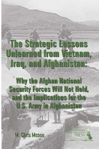 The Strategic Lessons Unlearned From Vietnam, Iraq, and Afghanistan: Why the Afghan National Security Forces Will Not Hold, and the Implications for the U.S. Army in Afghanistan