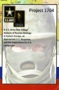 Project 1704: A U.S. Army War College Analysis of Russian Strategy in Eastern Europe, an Appropriate U.S. Response, and the Implications for U.S. Landpower