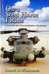 On a Steel Horse I Ride: A History of the MH-53 Pave Low Helicopters in War and Peace
