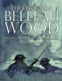 The Legacy of Belleau Wood: 100 Years of Making Marines and Winning Battles, An Anthology