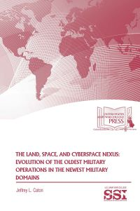 The Land, Space, And Cyberspace Nexus: Evolution Of The Oldest Military Operations In The Newest Military Domains