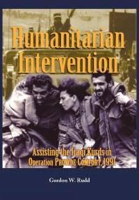 Humanitarian Intervention: Assisting the Iraqi Kurds in Operation Provide Comfort, 1991