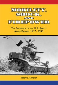 Mobility, Shock and Firepower: The Emergence of the U.S. Army's Armor Branch, 1917-1945