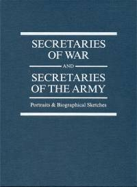Secretaries of War and Secretaries of the Army: Portraits & Biographical Sketches 2010