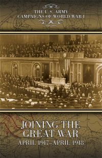 U.S. Army Campaigns of World War I: Joining the Great War, April 1917-April 1918