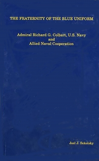 The Fraternity of the Blue Uniform: Admiral Richard G. Colbert, U.S. Navy and Allied Naval Cooperation