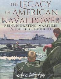 The Legacy of American Naval Power: Reinvigorating Maritime Strategic Thought, An Anthology