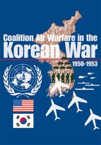 Coalition Air Warfare in the Korean War, 1950 1953: Proceedings Air Force Historical Foundation Symposium, Andrews AFB, Maryland May 7-8. 2002