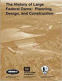 The History of Large Federal Dams: Planning, Design and Construction