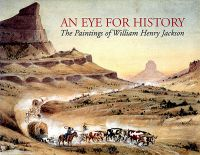 Eye for History: The Paintings of William Henry Jackson, From the Collection at the Oregon Trail Museum