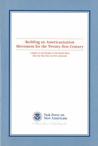 Building an Americanization Movement for the Twenty-First Century: A Report to the President Of The United States From The Task Force On New Americans