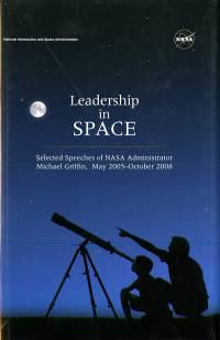 Leadership in Space: Selected Speeches of NASA Administrator Michael Griffin, May 2005-October 2008