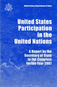 United States Participation in the United Nations: Report by the Secretary of State to Congress for the Year 2007