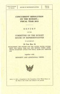 """Concurrent Resolution on the Budget Fiscal Year 2012 : Report to Accompany H. Con. Res. 34 (Includes """"The Path To Prosperity: Restoring America's Promise"""")"""