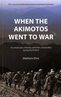 When the Akimotos Went to War: An Untold Story Of Family, Patriotism and Sacrifice During World War II