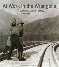 At Work in the Wrangells: A Photographic History, 1895-1966