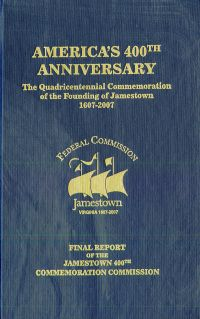 America's 400th Anniversary: The Quadricentennial Commemoration of the Founding of Jamestown, 1607-2007: Final Report of the Jamestown 400th Commemoration Commission