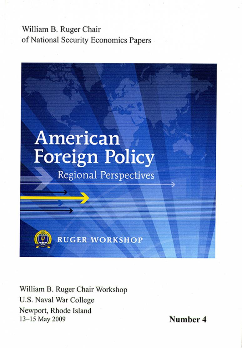 American Foreign Policy: Regional Perspectives; Proceedings, A Workshop Sponsored by the William B. Ruger Chair of National Security Economics, Newport, Rhode Island, 13-15 May 2009