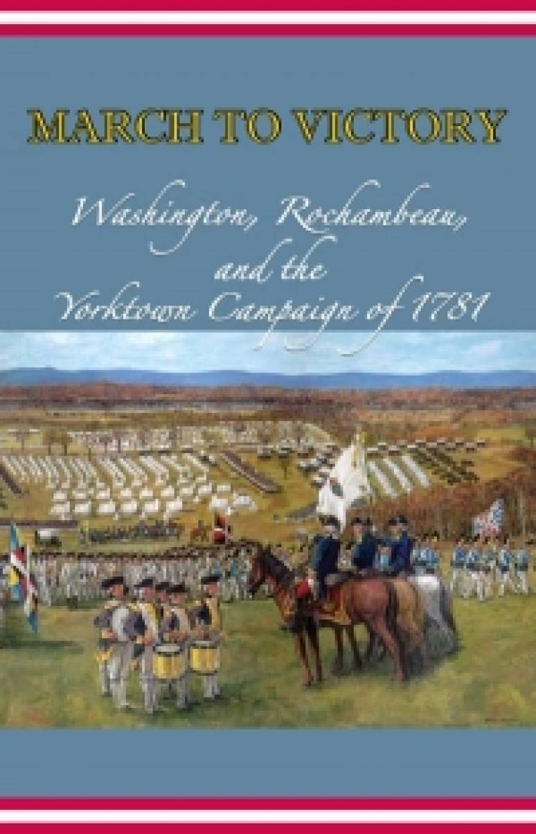 March to Victory: Washington, Rochambeau, and the Yorktown Campaign of 1781 (Paperback)