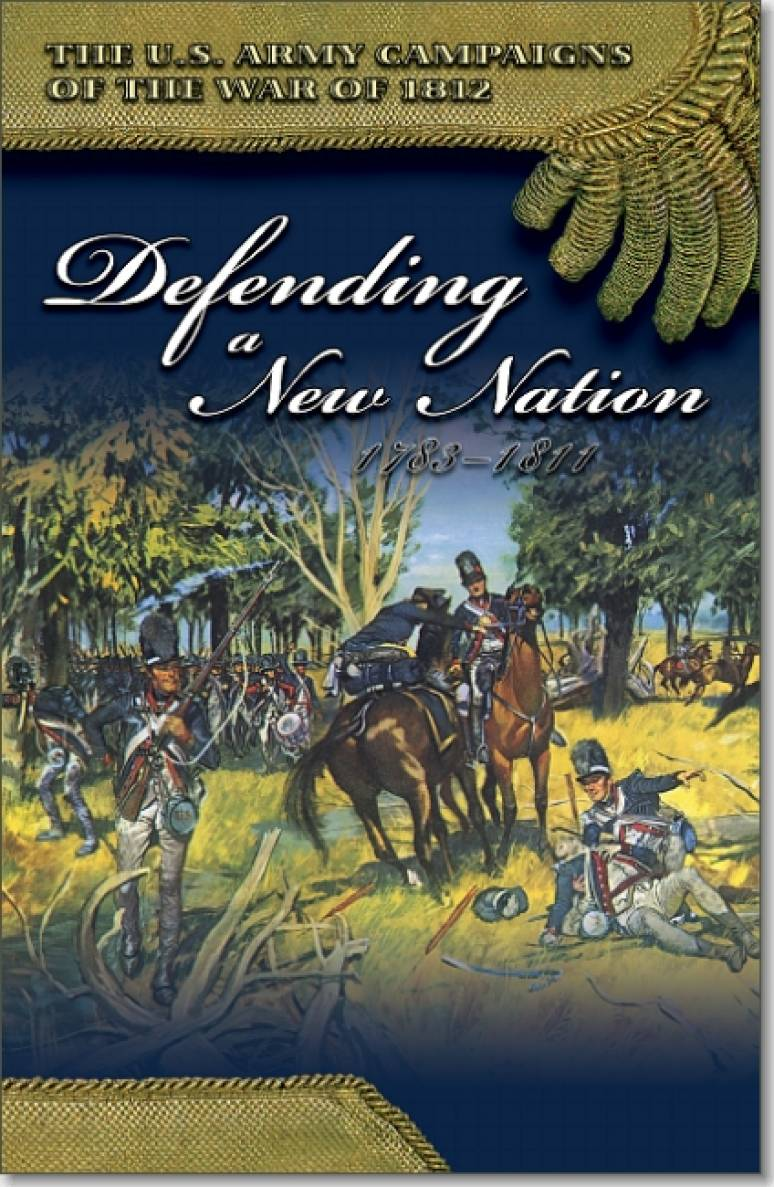 U.S. Army Campaigns of the War of 1812: Defending a New Nation, 1783-1811
