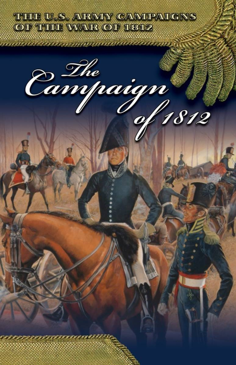 U.S. Army Campaigns of the War of 1812: The Campaign of 1812