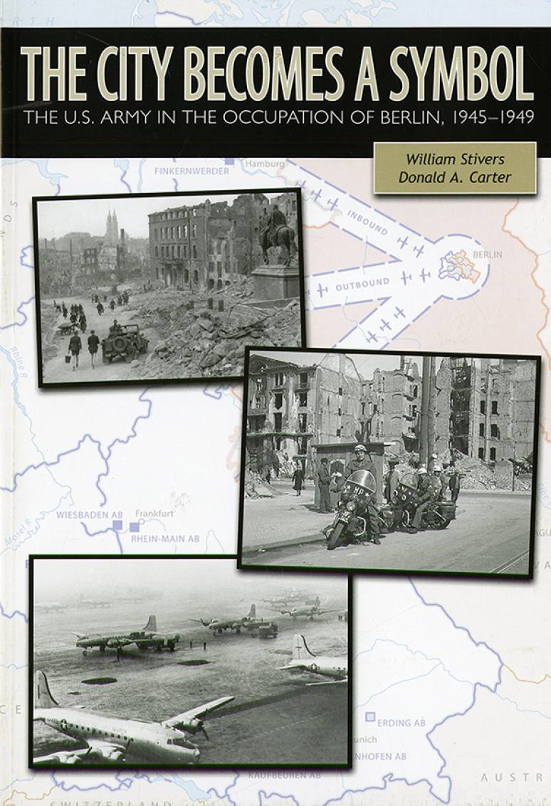 The City Becomes a Symbol: The U.S. Army in the Occupation of Berlin, 1945-1949