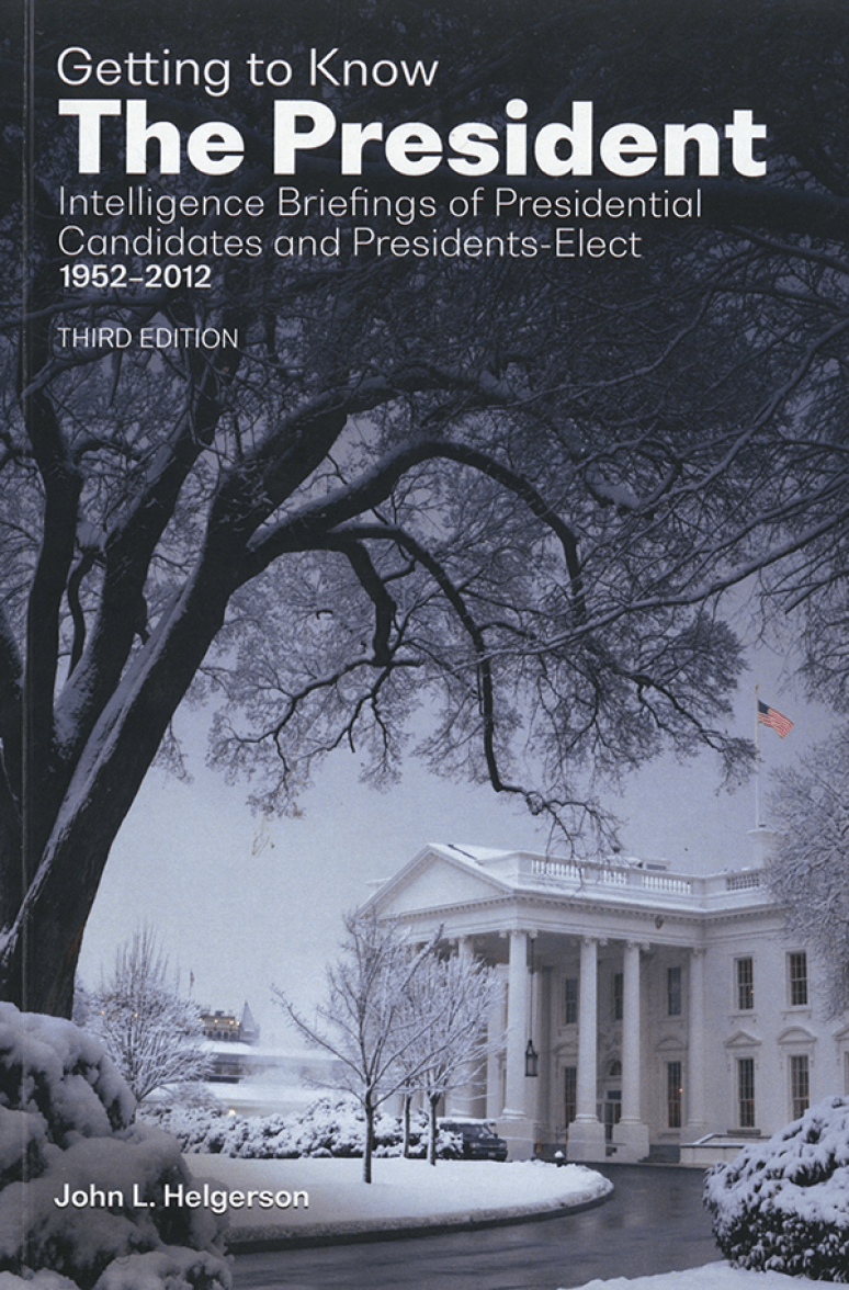Getting To Know The President: Intelligence Briefings of Presidential Candidates and Presidents-Elect 1952-2010 Third Edition