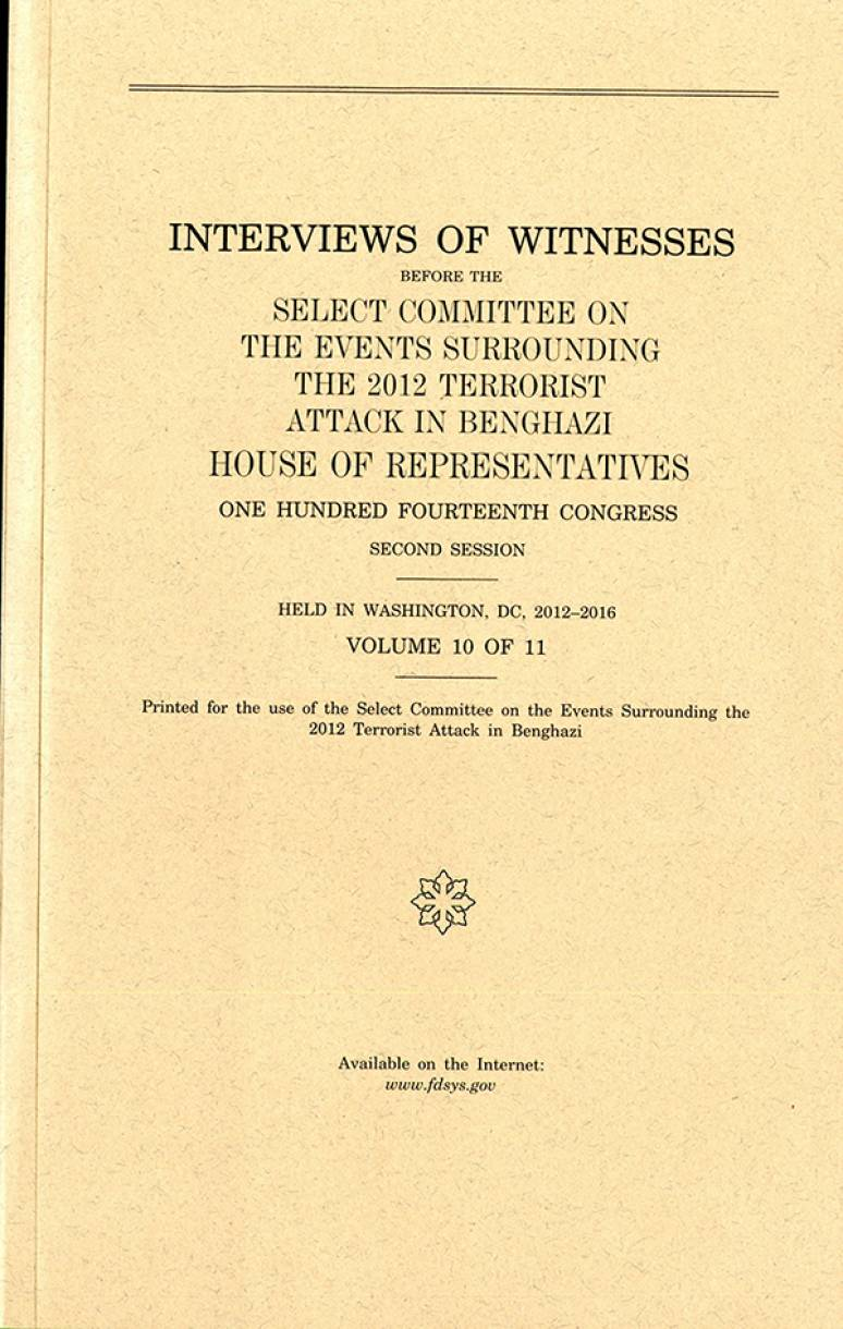 Interviews of Witnesses Before the Select Committee on the Events Surrounding the 2012 Terrorist Attack in Benghazi, Volume 10
