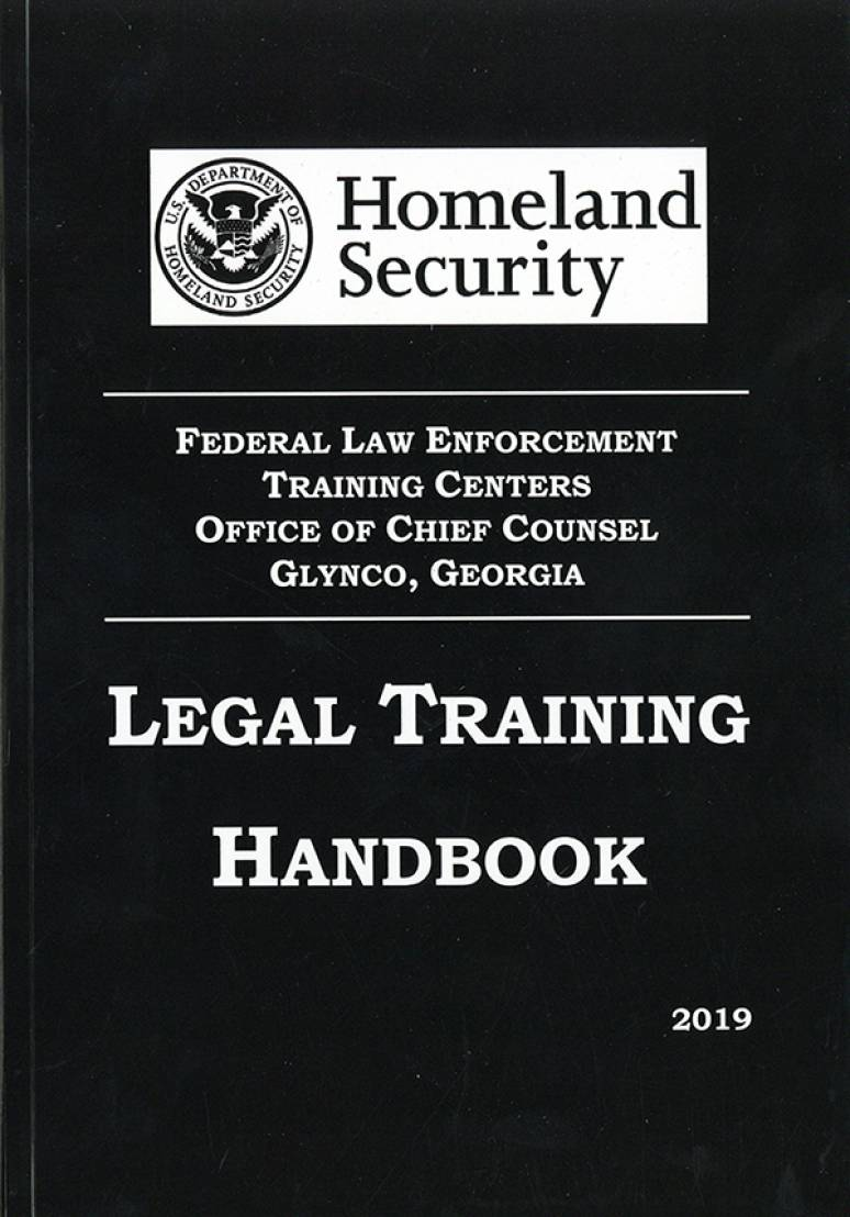 Homeland Security Federal Law Enforcement Training Center Office of Chief Counsel Glynco, Georgia Legal Training Handbbok 2019